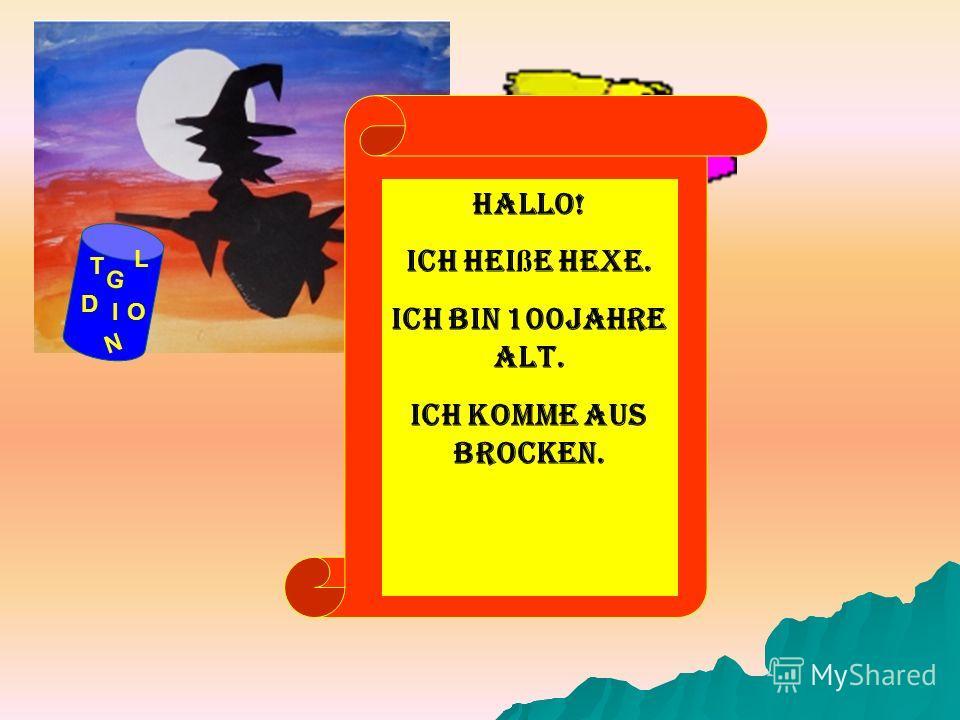 G D OI N T L Hallo! Ich hei ß e Hexe. Ich bin 100Jahre alt. Ich komme aus Brocken.