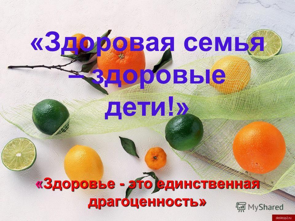 «Здоровье - это единственная драгоценность» «Здоровая семья – здоровые дети!» «Здоровье - это единственная драгоценность»