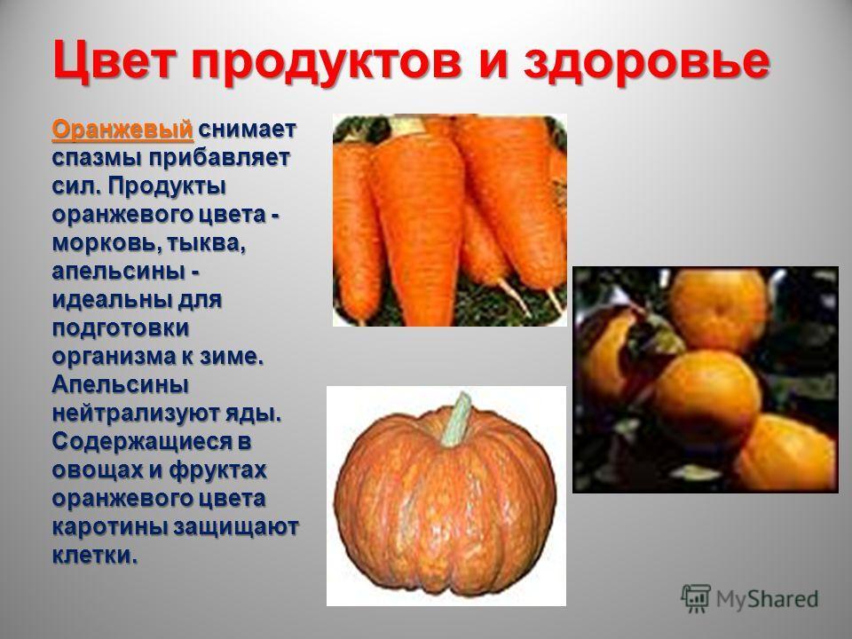 Цвет продуктов и здоровье Оранжевый снимает спазмы прибавляет сил. Продукты оранжевого цвета - морковь, тыква, апельсины - идеальны для подготовки организма к зиме. Апельсины нейтрализуют яды. Содержащиеся в овощах и фруктах оранжевого цвета каротины