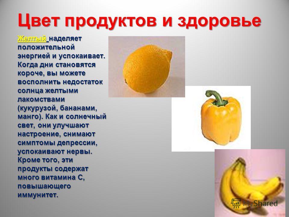 Цвет продуктов и здоровье Желтый наделяет положительной энергией и успокаивает. Когда дни становятся короче, вы можете восполнить недостаток солнца желтыми лакомствами (кукурузой, бананами, манго). Как и солнечный свет, они улучшают настроение, снима