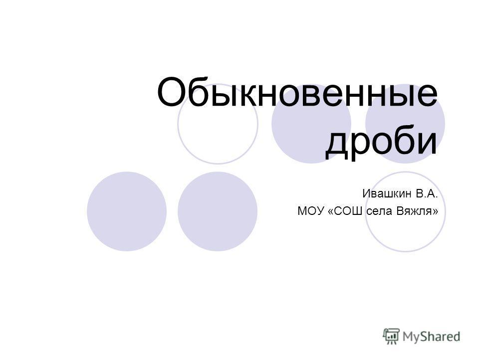 Обыкновенные дроби Ивашкин В.А. МОУ «СОШ села Вяжля»