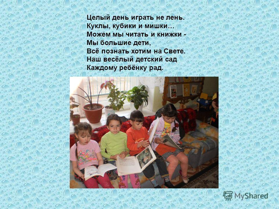 Целый день играть не лень. Куклы, кубики и мишки… Можем мы читать и книжки - Мы большие дети, Всё познать хотим на Свете. Наш весёлый детский сад Каждому ребёнку рад.
