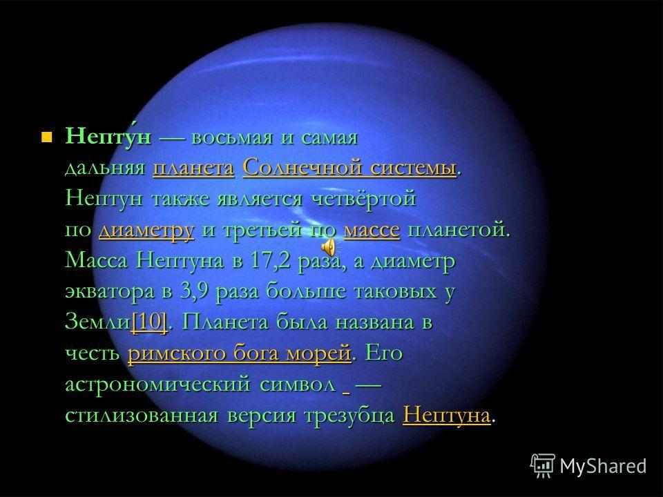 Нептун восьмая и самая дальняя планета Солнечной системы. Нептун также является четвёртой по диаметру и третьей по массе планетой. Масса Нептуна в 17,2 раза, а диаметр экватора в 3,9 раза больше таковых у Земли[10]. Планета была названа в честь римск