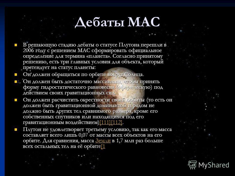 Дебаты MAC В решающую стадию дебаты о статусе Плутона перешли в 2006 году с решением МАС сформировать официальное определение для термина «планета». Согласно принятому решению, есть три главных условия для объекта, который претендует на статус планет