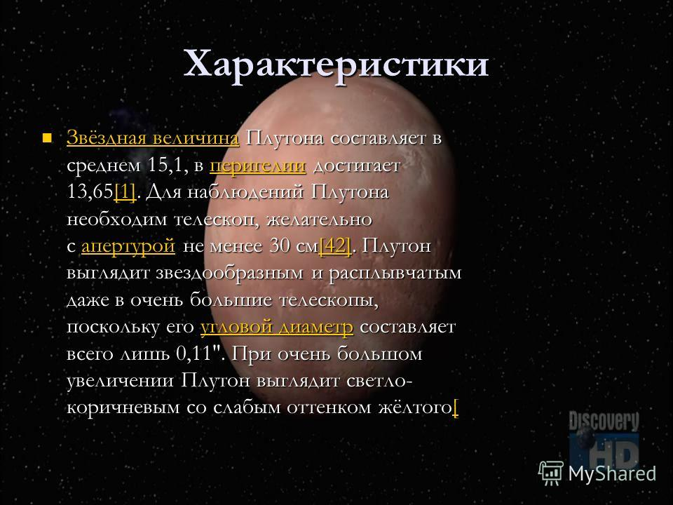 Характеристики Звёздная величина Плутона составляет в среднем 15,1, в перигелии достигает 13,65[1]. Для наблюдений Плутона необходим телескоп, желательно с апертурой не менее 30 см[42]. Плутон выглядит звездообразным и расплывчатым даже в очень больш