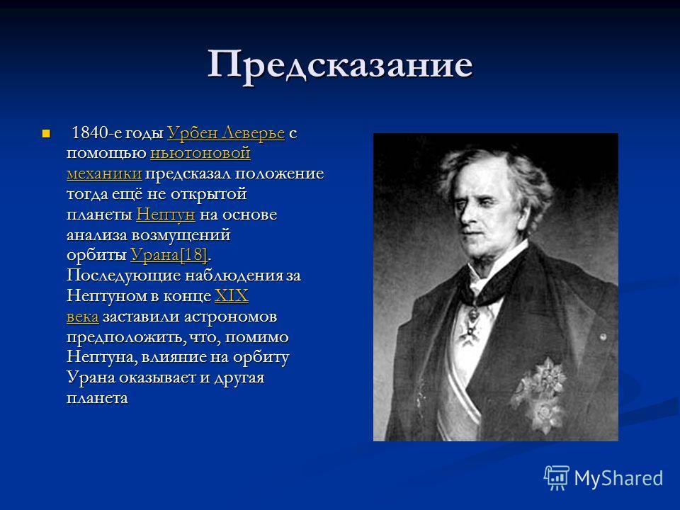 Предсказание 1840-е годы Урбен Леверье с помощью ньютоновой механики предсказал положение тогда ещё не открытой планеты Нептун на основе анализа возмущений орбиты Урана[18]. Последующие наблюдения за Нептуном в конце XIX века заставили астрономов пре