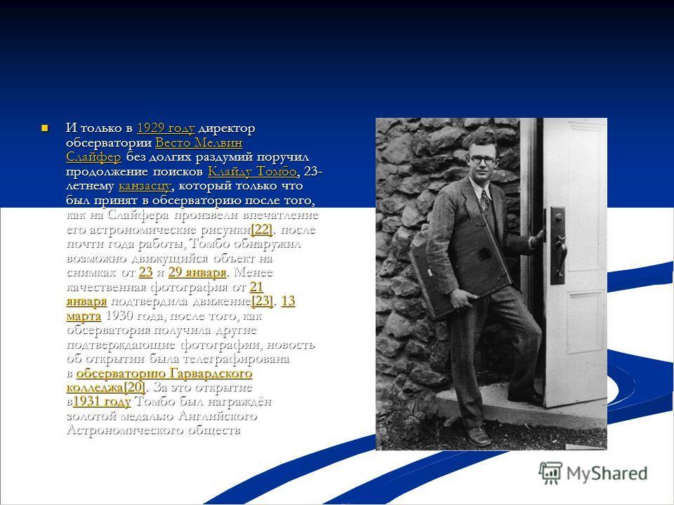 И только в 1929 году директор обсерватории Весто Мелвин Слайфер без долгих раздумий поручил продолжение поисков Клайду Томбо, 23- летнему канзасцу, который только что был принят в обсерваторию после того, как на Слайфера произвели впечатление его аст