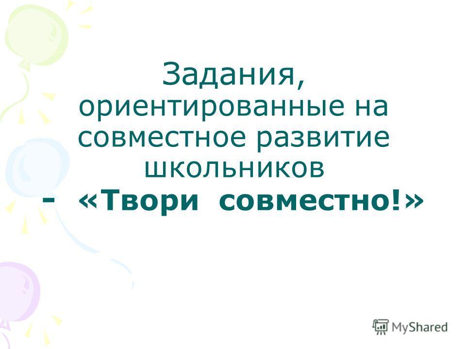 Задания, ориентированные на совместное развитие школьников - «Твори совместно!»