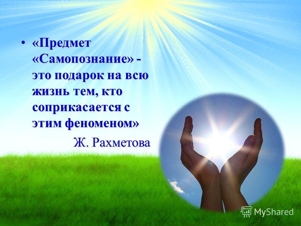 «Предмет «Самопознание» - это подарок на всю жизнь тем, кто соприкасается с этим феноменом»«Предмет «Самопознание» - это подарок на всю жизнь тем, кто соприкасается с этим феноменом» Ж. Рахметова