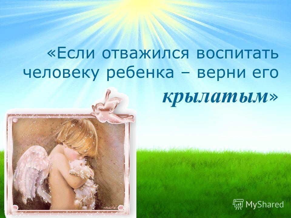«Если отважился воспитать человеку ребенка – верни его крылатым »