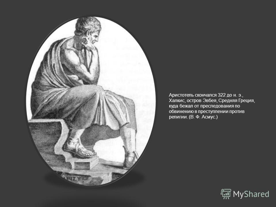 Аристотель скончался 322 до н. э., Халкис, остров Эвбея, Средняя Греция, куда бежал от преследования по обвинению в преступлении против религии. (В. Ф. Асмус.)