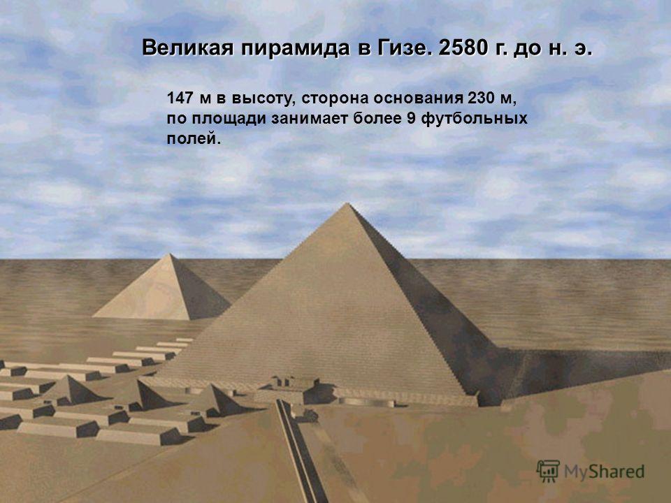 Великая пирамида в Гизе. 2580 г. до н. э. 147 м в высоту, сторона основания 230 м, по площади занимает более 9 футбольных полей.
