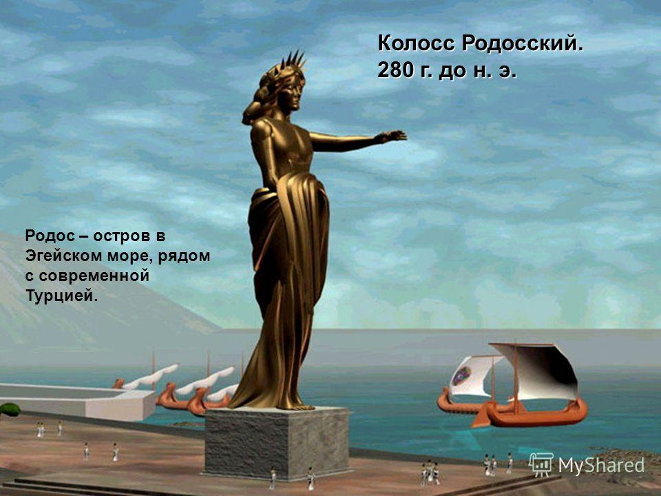 Колосс Родосский. 280 г. до н. э. Родос – остров в Эгейском море, рядом с современной Турцией.
