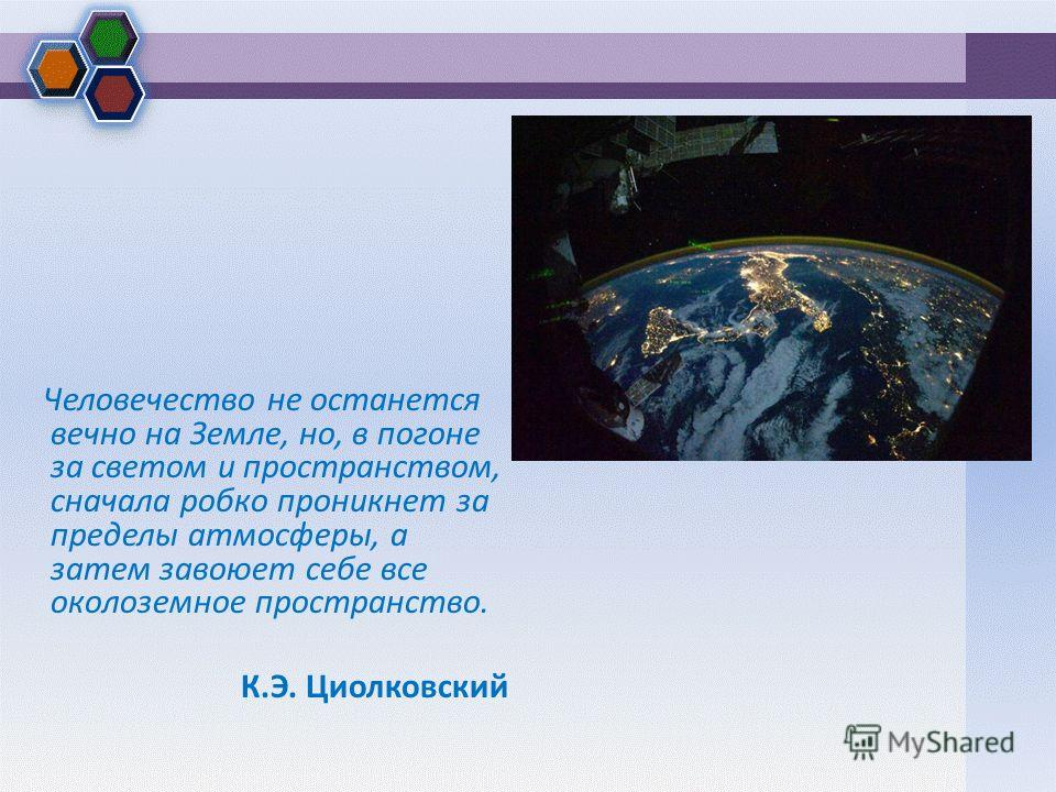 Человечество не останется вечно на Земле, но, в погоне за светом и пространством, сначала робко проникнет за пределы атмосферы, а затем завоюет себе все околоземное пространство. К.Э. Циолковский