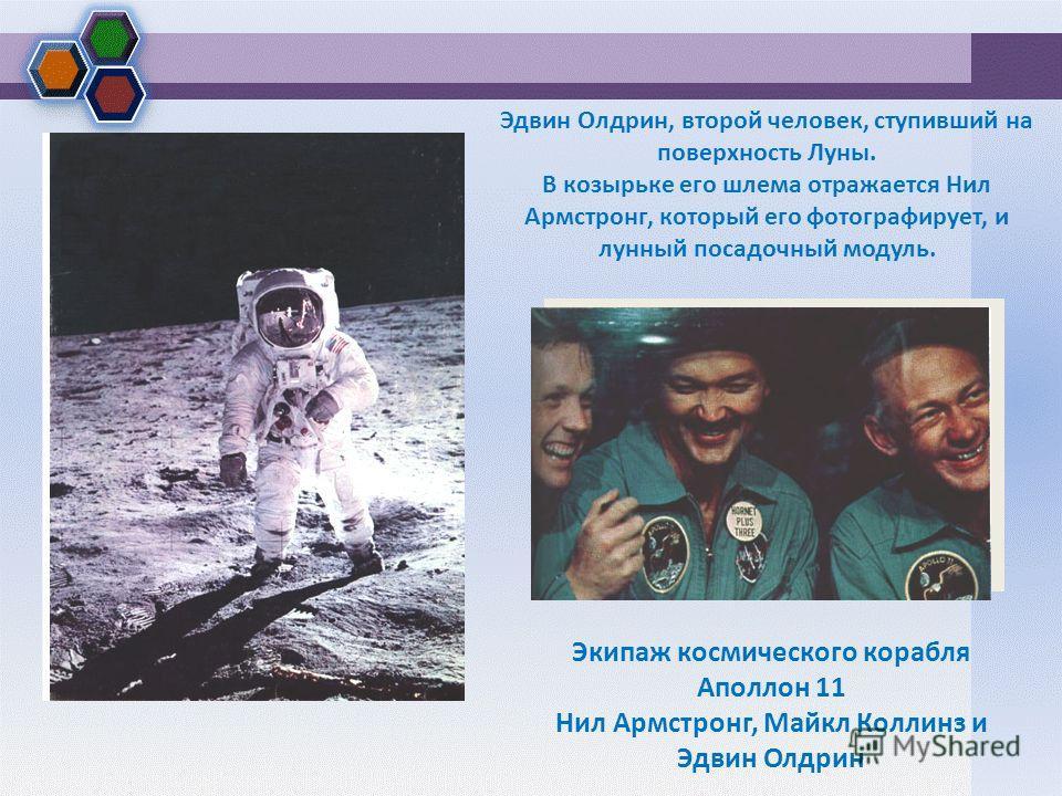 Эдвин Олдрин, второй человек, ступивший на поверхность Луны. В козырьке его шлема отражается Нил Армстронг, который его фотографирует, и лунный посадочный модуль. Экипаж космического корабля Аполлон 11 Нил Армстронг, Майкл Коллинз и Эдвин Олдрин