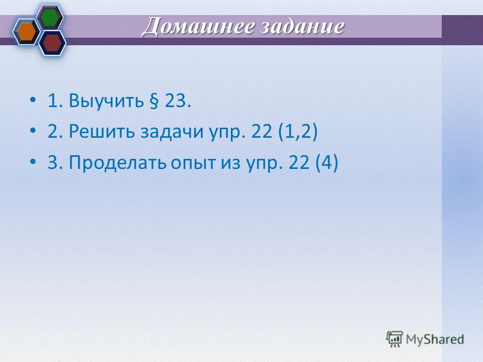 Домашнее задание 1. Выучить § 23. 2. Решить задачи упр. 22 (1,2) 3. Проделать опыт из упр. 22 (4)