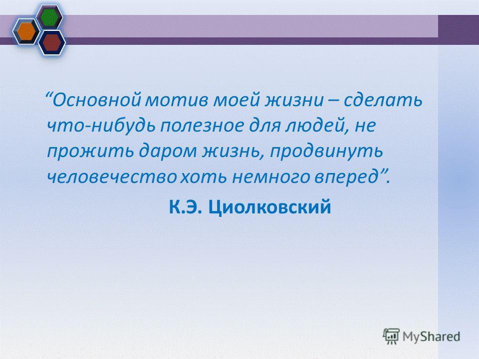 Основной мотив моей жизни – сделать что-нибудь полезное для людей, не прожить даром жизнь, продвинуть человечество хоть немного вперед. К.Э. Циолковский
