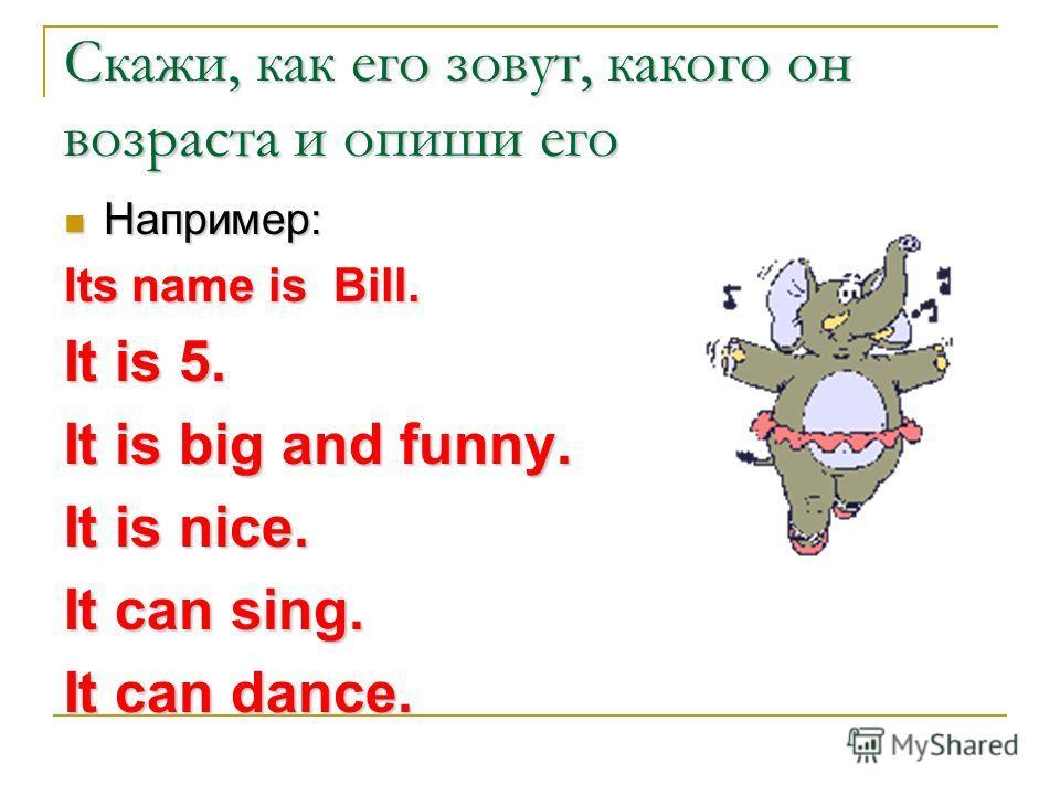 Скажи, как его зовут, какого он возраста и опиши его Например: Например: Its name is Bill. It is 5. It is big and funny. It is nice. It can sing. It can dance.