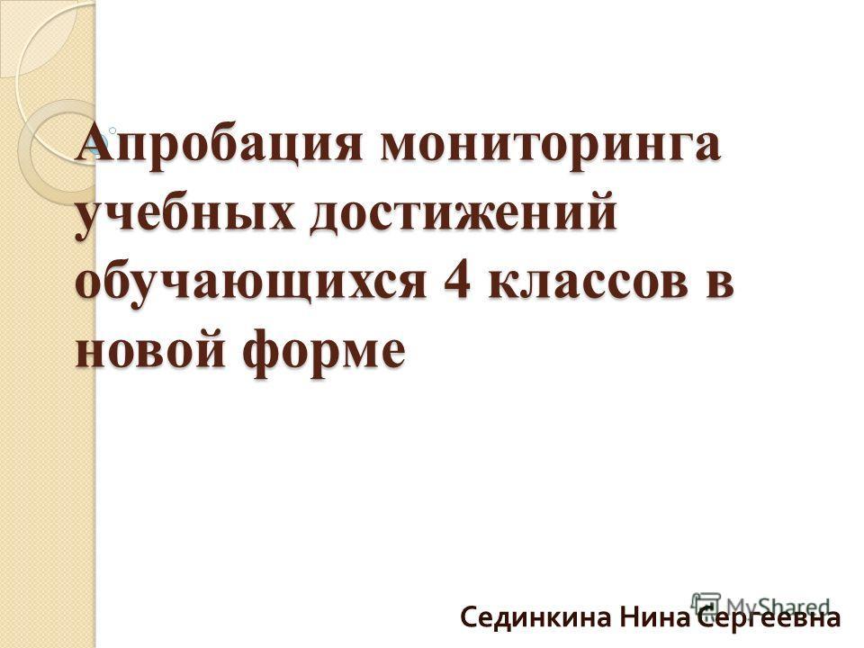 Апробация мониторинга учебных достижений обучающихся 4 классов в новой форме Сединкина Нина Сергеевна