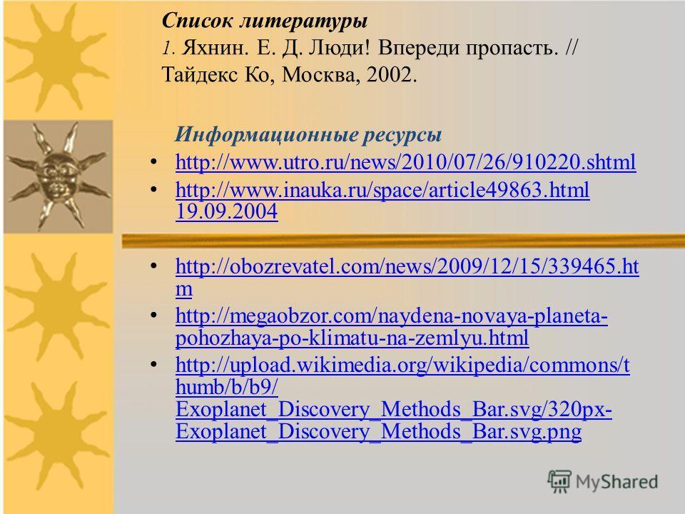 Список литературы 1. Яхнин. Е. Д. Люди! Впереди пропасть. // Тайдекс Ко, Москва, 2002. Информационные ресурсы http://www.utro.ru/news/2010/07/26/910220.shtml http://www.inauka.ru/space/article49863.html 19.09.2004 http://www.inauka.ru/space/article49
