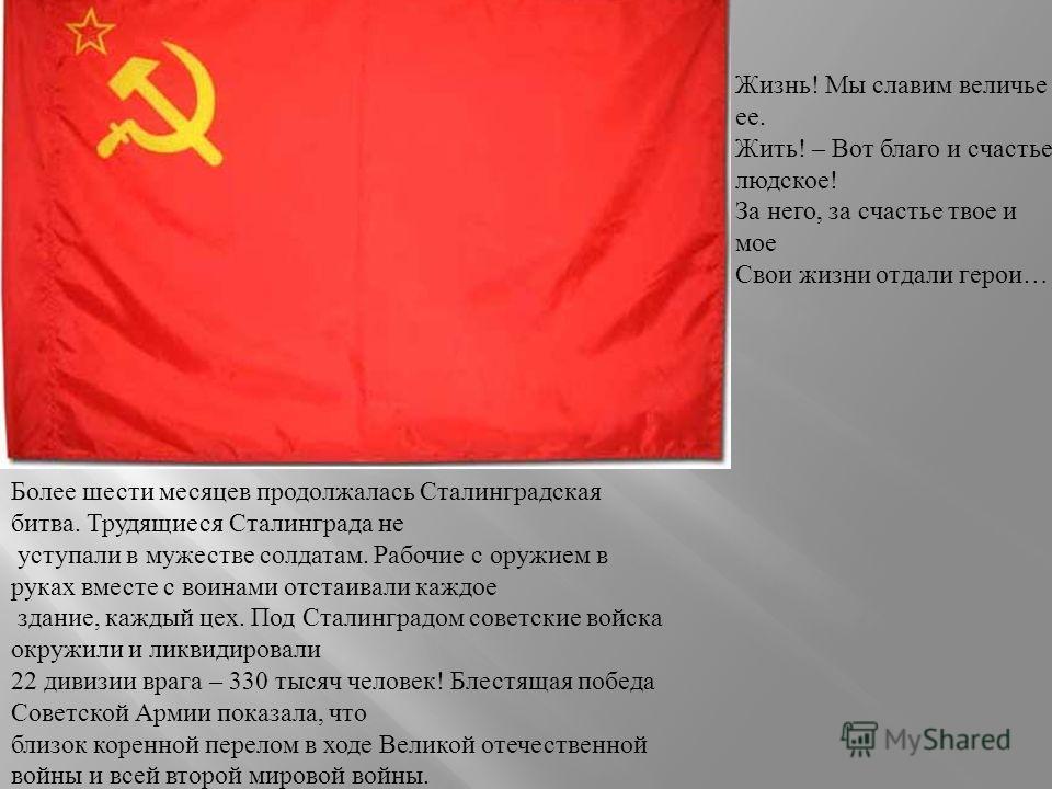 Более шести месяцев продолжалась Сталинградская битва. Трудящиеся Сталинграда не уступали в мужестве солдатам. Рабочие с оружием в руках вместе с воинами отстаивали каждое здание, каждый цех. Под Сталинградом советские войска окружили и ликвидировали