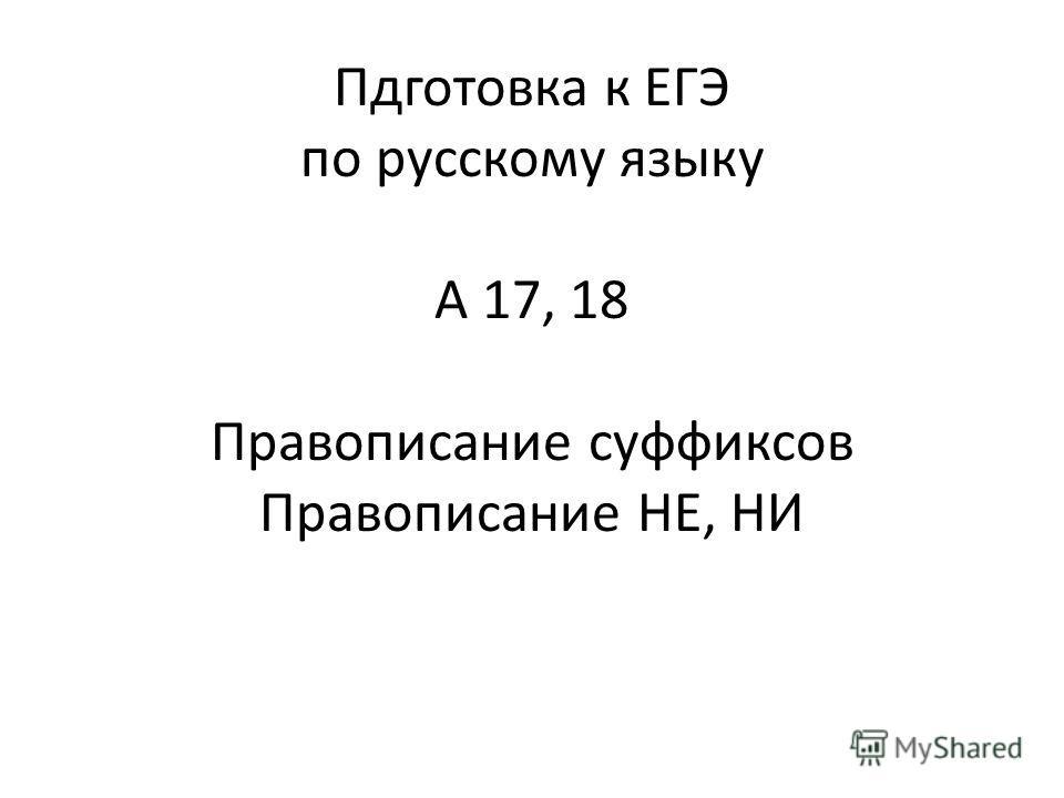 Пдготовка к ЕГЭ по русскому языку А 17, 18 Правописание суффиксов Правописание НЕ, НИ