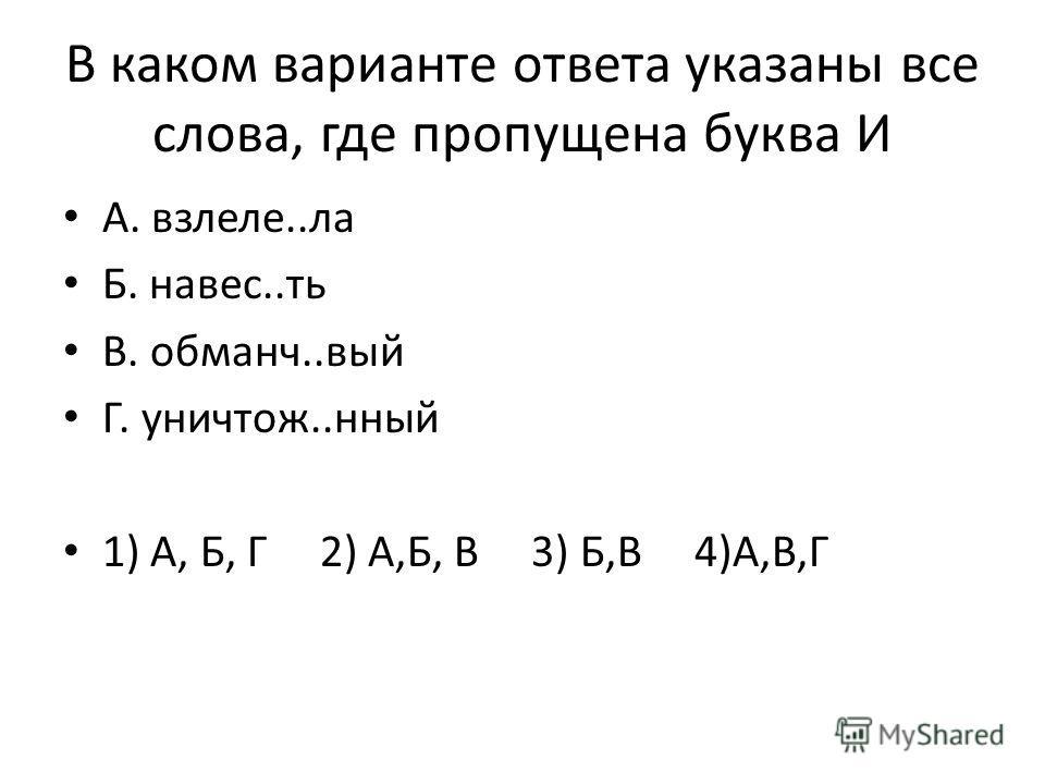 В каком варианте ответа указаны все слова, где пропущена буква И А. взлеле..ла Б. навес..ть В. обманч..вый Г. уничтож..нный 1) А, Б, Г 2) А,Б, В 3) Б,В 4)А,В,Г