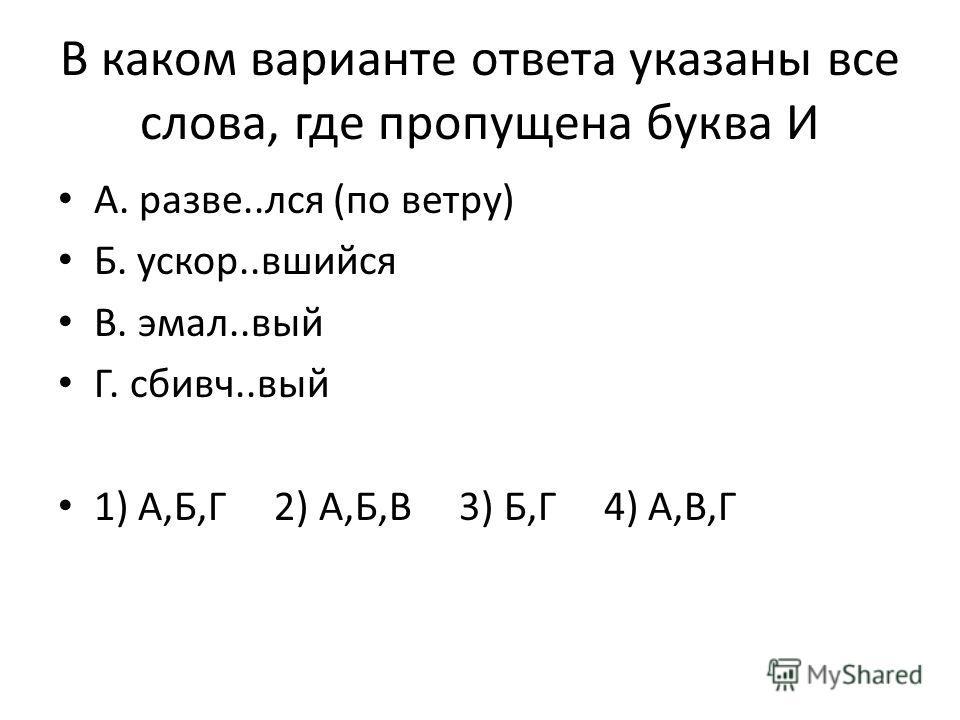 В каком варианте ответа указаны все слова, где пропущена буква И А. разве..лся (по ветру) Б. ускор..вшийся В. эмал..вый Г. сбивч..вый 1) А,Б,Г 2) А,Б,В 3) Б,Г 4) А,В,Г