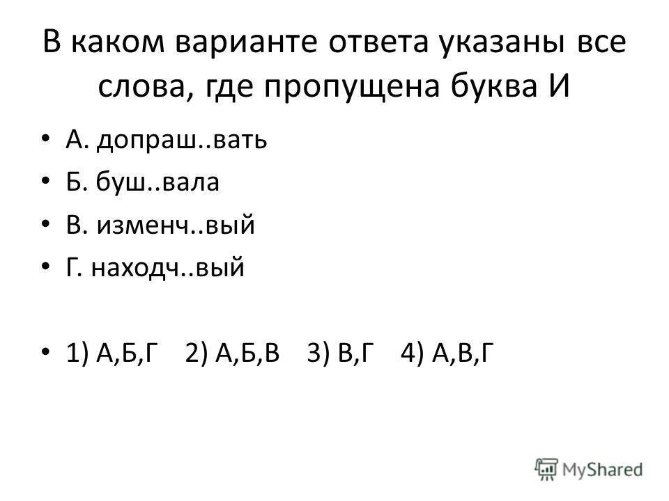 В каком варианте ответа указаны все слова, где пропущена буква И А. допраш..вать Б. буш..вала В. изменч..вый Г. находч..вый 1) А,Б,Г 2) А,Б,В 3) В,Г 4) А,В,Г
