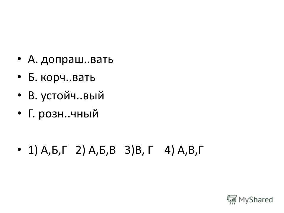 А. допраш..вать Б. корч..вать В. устойч..вый Г. розн..чный 1) А,Б,Г 2) А,Б,В 3)В, Г 4) А,В,Г