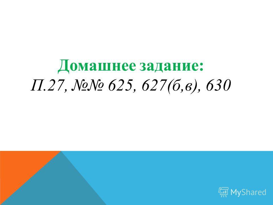 Домашнее задание: П.27, 625, 627(б,в), 630