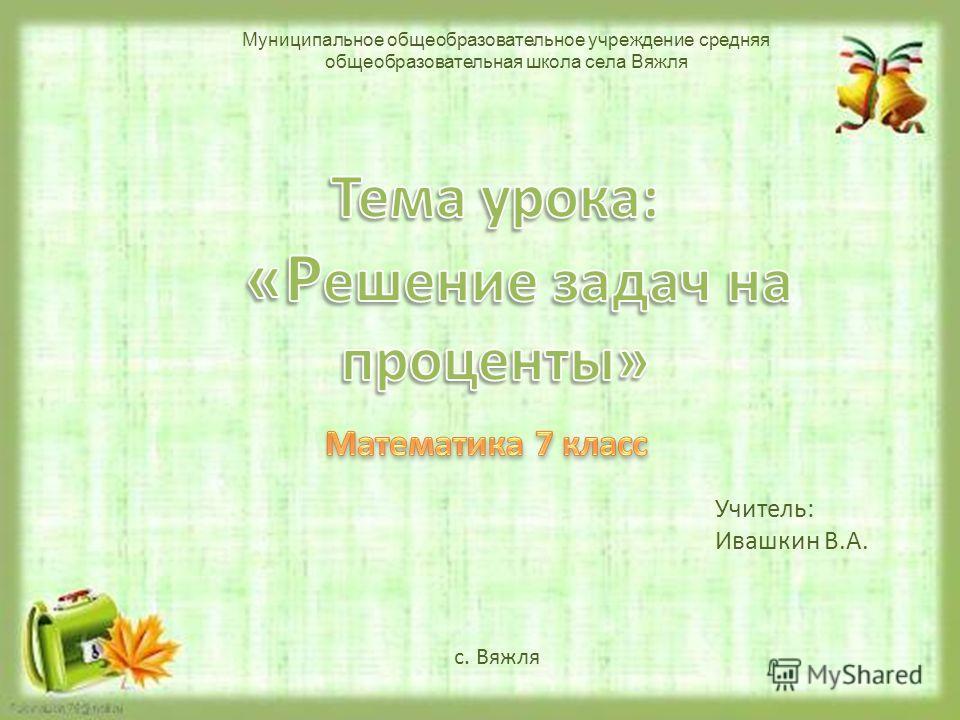 Учитель: Ивашкин В.А. с. Вяжля Муниципальное общеобразовательное учреждение средняя общеобразовательная школа села Вяжля