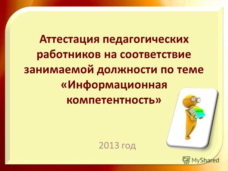 Аттестация педагогических работников на соответствие занимаемой должности по теме «Информационная компетентность» 2013 год