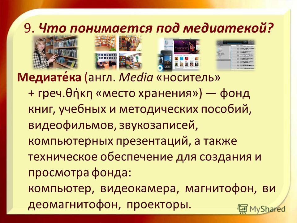 9. Что понимается под медиатекой? Медиате́ка (англ. Media «носитель» + греч.θήκη «место хранения») фонд книг, учебных и методических пособий, видеофильмов, звукозаписей, компьютерных презентаций, а также техническое обеспечение для создания и просмот