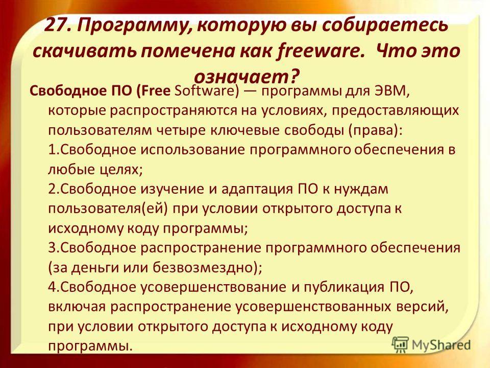 27. Программу, которую вы собираетесь скачивать помечена как freeware. Что это означает? Свободное ПО (Free Software) программы для ЭВМ, которые распространяются на условиях, предоставляющих пользователям четыре ключевые свободы (права): 1.Свободное