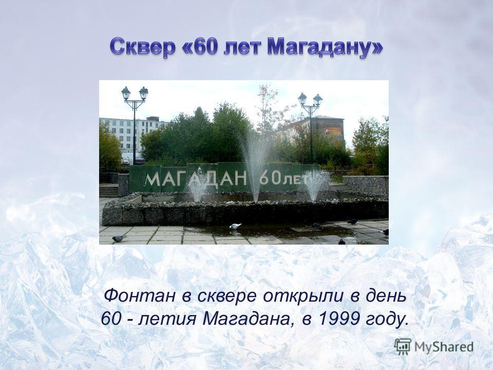 Фонтан в сквере открыли в день 60 - летия Магадана, в 1999 году.