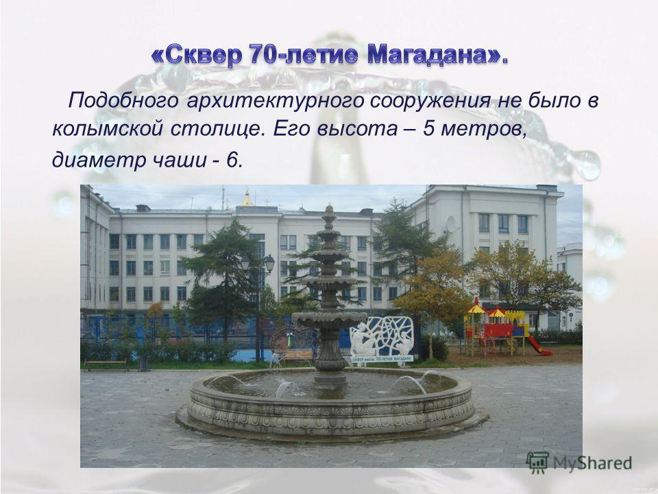 Подобного архитектурного сооружения не было в колымской столице. Его высота – 5 метров, диаметр чаши - 6.