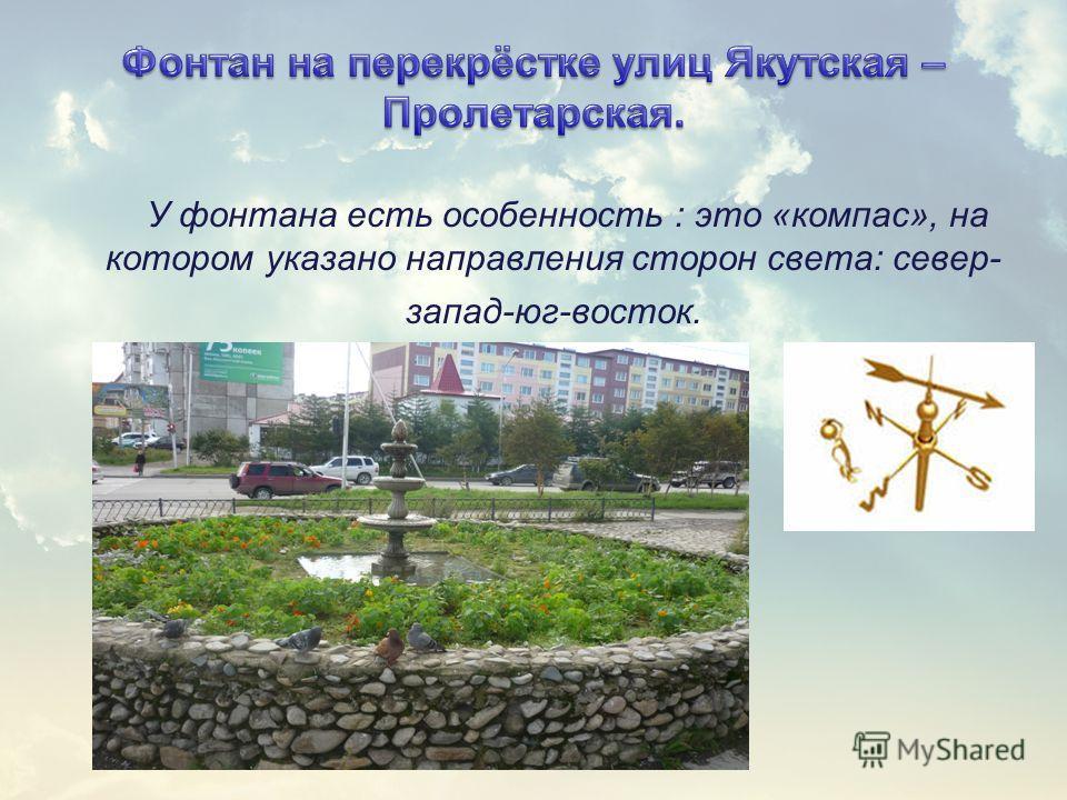 У фонтана есть особенность : это «компас», на котором указано направления сторон света: север- запад-юг-восток.