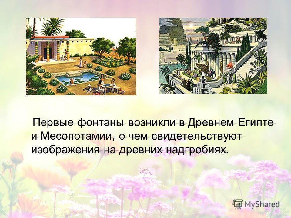 Первые фонтаны возникли в Древнем Египте и Месопотамии, о чем свидетельствуют изображения на древних надгробиях. Первые фонтаны возникли в Древнем Египте и Месопотамии, о чем свидетельствуют изображения на древних надгробиях.