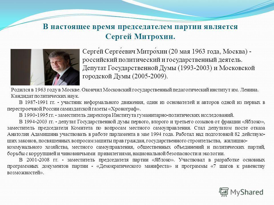 В настоящее время председателем партии является Сергей Митрохин. Серге́й Серге́евич Митро́хин (20 мая 1963 года, Москва) - российский политический и государственный деятель. Депутат Государственной Думы (1993-2003) и Московской городской Думы (2005-2
