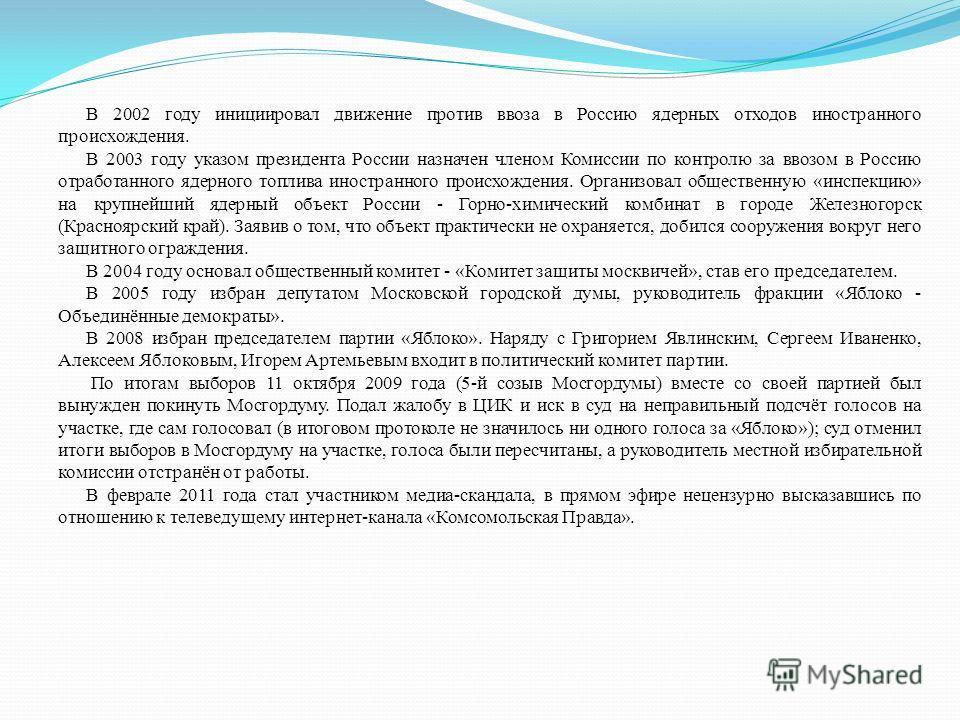 В 2002 году инициировал движение против ввоза в Россию ядерных отходов иностранного происхождения. В 2003 году указом президента России назначен членом Комиссии по контролю за ввозом в Россию отработанного ядерного топлива иностранного происхождения.