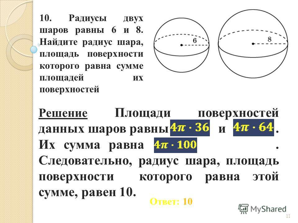 10. Радиусы двух шаров равны 6 и 8. Найдите радиус шара, площадь поверхности которого равна сумме площадей их поверхностей 11 Ответ: 10 Решение Площади поверхностей данных шаров равны и. Их сумма равна. Следовательно, радиус шара, площадь поверхности