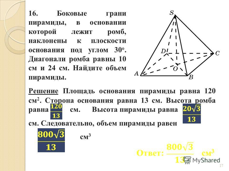 16. Боковые грани пирамиды, в основании которой лежит ромб, наклонены к плоскости основания под углом 30 о. Диагонали ромба равны 10 см и 24 см. Найдите объем пирамиды. Ответ: см 3 Решение Площадь основания пирамиды равна 120 см 2. Сторона основания
