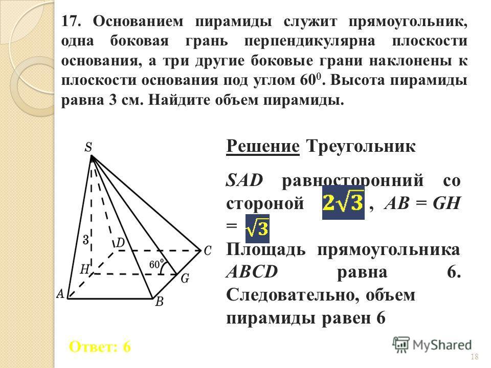 17. Основанием пирамиды служит прямоугольник, одна боковая грань перпендикулярна плоскости основания, а три другие боковые грани наклонены к плоскости основания под углом 60 0. Высота пирамиды равна 3 см. Найдите объем пирамиды. Ответ: 6 Решение Треу