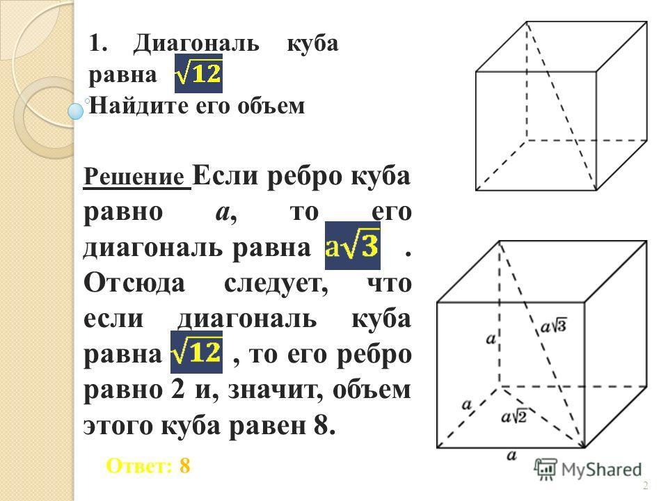 1. Диагональ куба равна Найдите его объем 2 Ответ: 8 Решение Если ребро куба равно a, то его диагональ равна. Отсюда следует, что если диагональ куба равна, то его ребро равно 2 и, значит, объем этого куба равен 8.