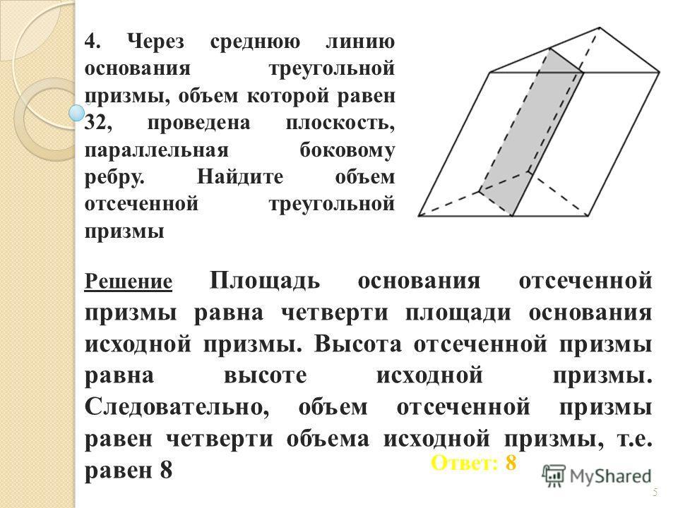 4. Через среднюю линию основания треугольной призмы, объем которой равен 32, проведена плоскость, параллельная боковому ребру. Найдите объем отсеченной треугольной призмы Ответ: 8 Решение Площадь основания отсеченной призмы равна четверти площади осн