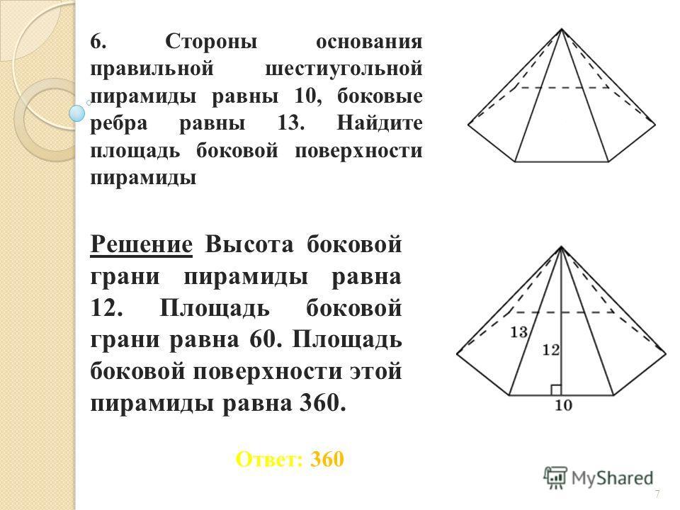 6. Стороны основания правильной шестиугольной пирамиды равны 10, боковые ребра равны 13. Найдите площадь боковой поверхности пирамиды Ответ: 360 Решение Высота боковой грани пирамиды равна 12. Площадь боковой грани равна 60. Площадь боковой поверхнос