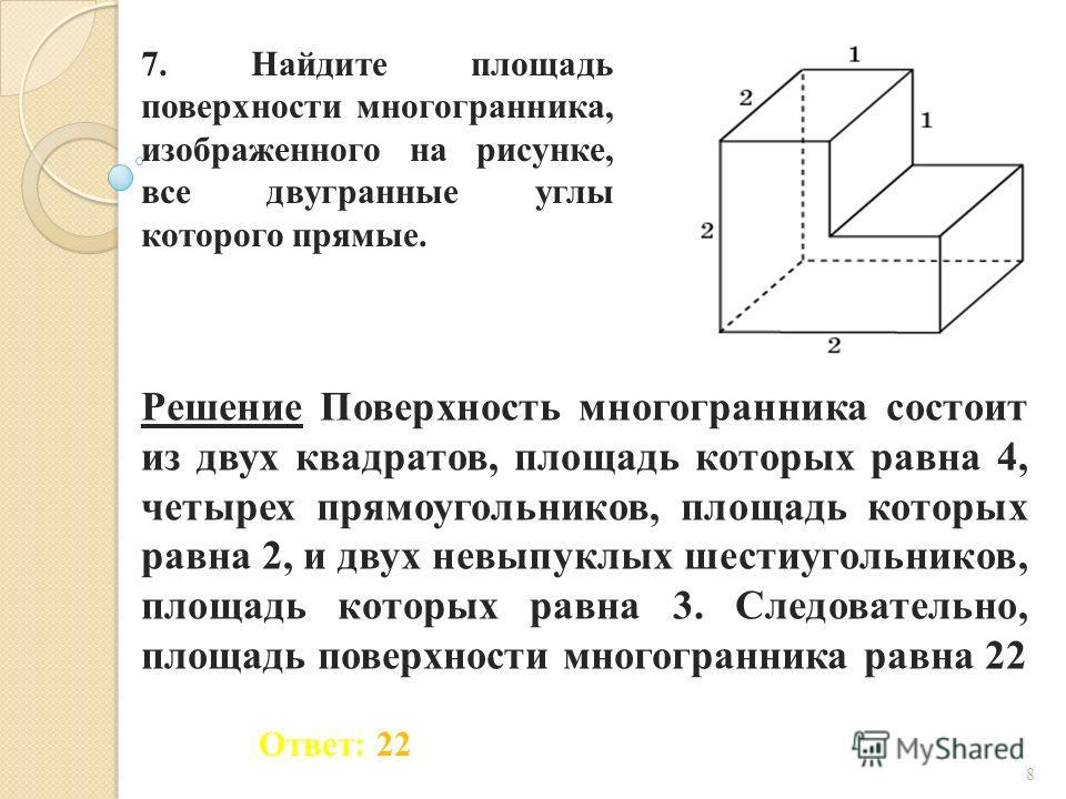7. Найдите площадь поверхности многогранника, изображенного на рисунке, все двугранные углы которого прямые. Ответ: 22 Решение Поверхность многогранника состоит из двух квадратов, площадь которых равна 4, четырех прямоугольников, площадь которых равн