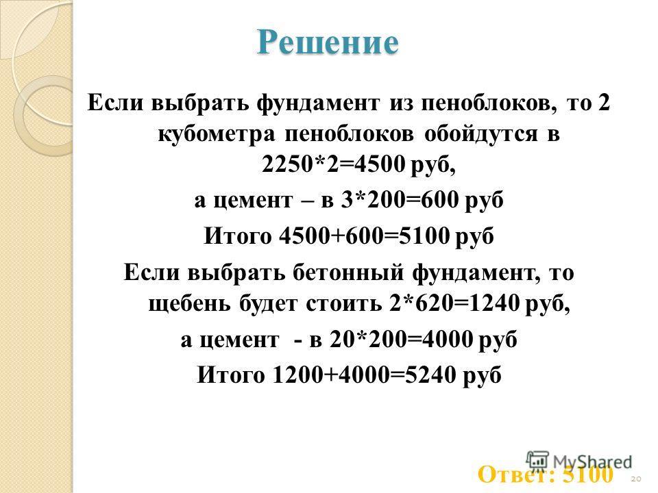 Решение Если выбрать фундамент из пеноблоков, то 2 кубометра пеноблоков обойдутся в 2250*2=4500 руб, а цемент – в 3*200=600 руб Итого 4500+600=5100 руб Если выбрать бетонный фундамент, то щебень будет стоить 2*620=1240 руб, а цемент - в 20*200=4000 р