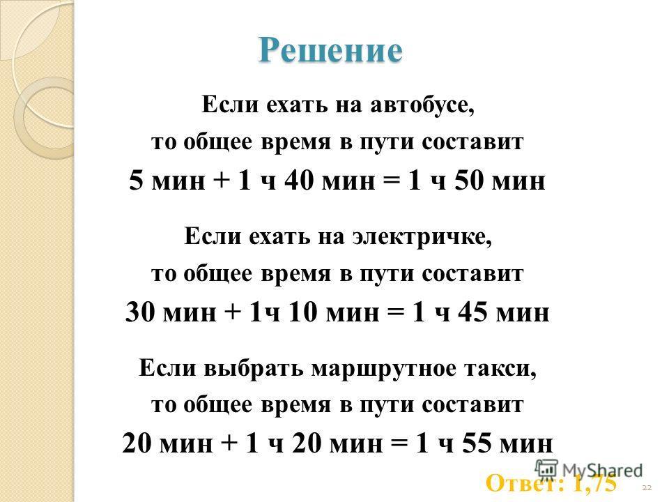 Решение Если ехать на автобусе, то общее время в пути составит 5 мин + 1 ч 40 мин = 1 ч 50 мин Если ехать на электричке, то общее время в пути составит 30 мин + 1ч 10 мин = 1 ч 45 мин Если выбрать маршрутное такси, то общее время в пути составит 20 м